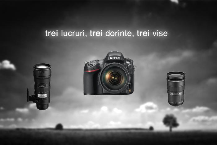 Trei lucruri, trei dorințe, trei vise - Nikon D800
